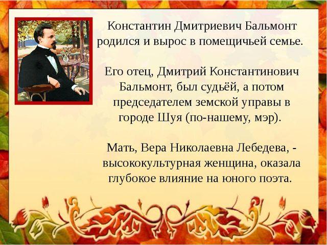 Константин Дмитриевич Бальмонт родился и вырос в помещичьей семье. Его отец,...