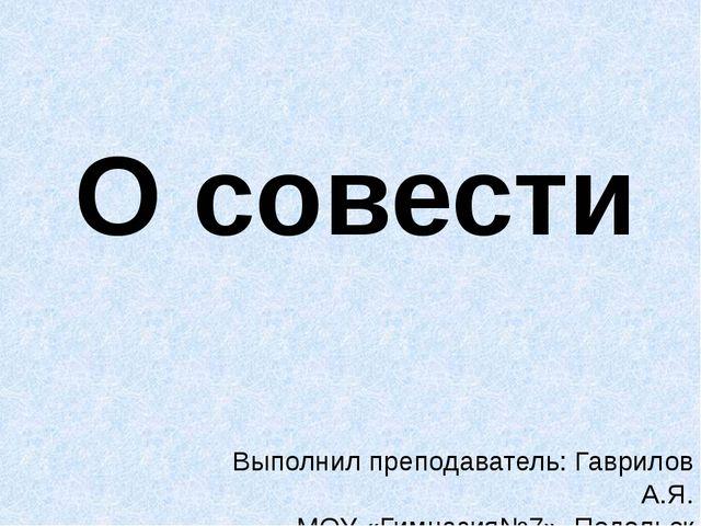 О совести Выполнил преподаватель: Гаврилов А.Я. МОУ «Гимназия№7», Подольск