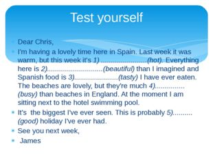 Dear Chris, I'm having a lovely time here in Spain. Last week it was warm, bu