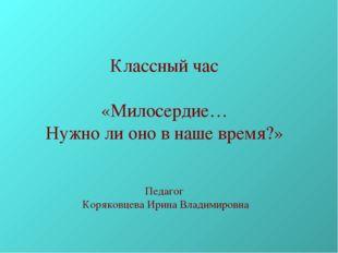 Классный час «Милосердие… Нужно ли оно в наше время?» Педагог Коряковцева Ири