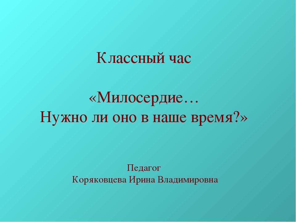 Классный час «Милосердие… Нужно ли оно в наше время?» Педагог Коряковцева Ири...
