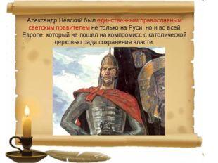 Александр Невский был единственным православным светским правителем не только