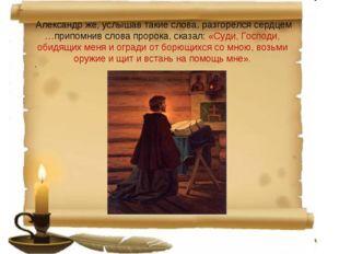 Александр же, услышав такие слова, разгорелся сердцем …припомнив слова проро