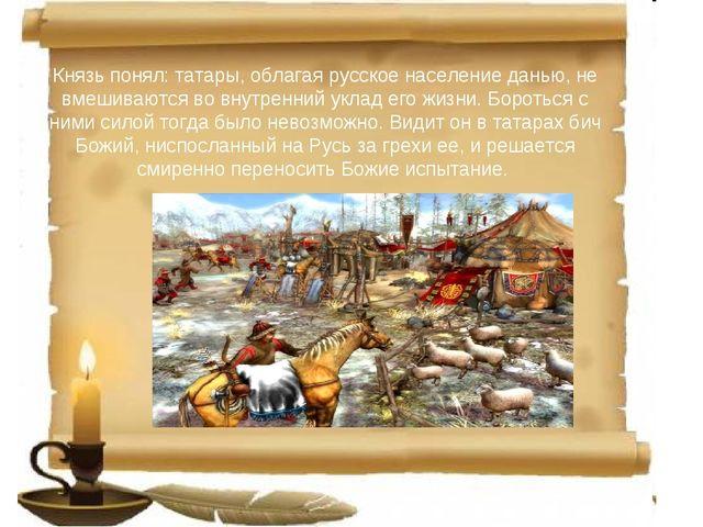 Князь понял: татары, облагая русское население данью, не вмешиваются во внут...