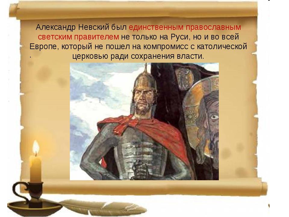 Александр Невский был единственным православным светским правителем не только...
