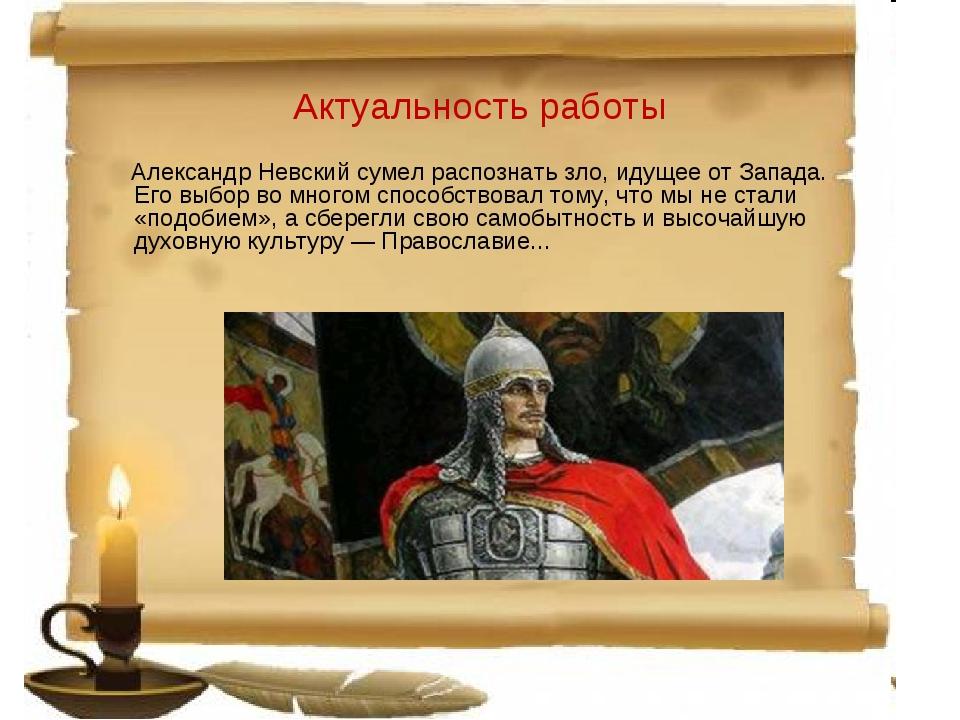 Актуальность работы Александр Невский сумел распознать зло, идущее от Запада....