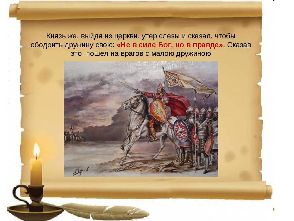 Князь же, выйдя из церкви, утер слезы и сказал, чтобы ободрить дружину свою:...