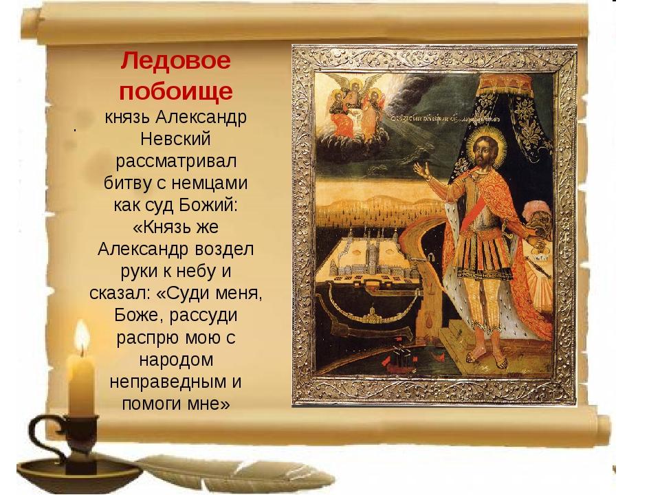Ледовое побоище князь Александр Невский рассматривал битву с немцами как суд...