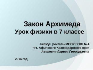 Закон Архимеда Урок физики в 7 классе Автор: учитель МБОУ СОШ №4 пгт. Афипск