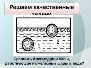 Решаем качественные задачи Сравнить Архимедовы силы, действующие на железные