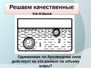 Решаем качественные задачи Одинаковая ли Архимедова сила действует на эти раз