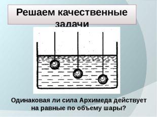 Решаем качественные задачи Одинаковая ли сила Архимеда действует на равные по