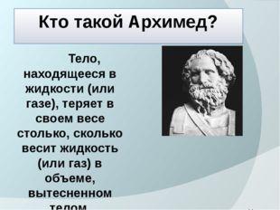 Кто такой Архимед? Тело, находящееся в жидкости (или газе), теряет в своем ве