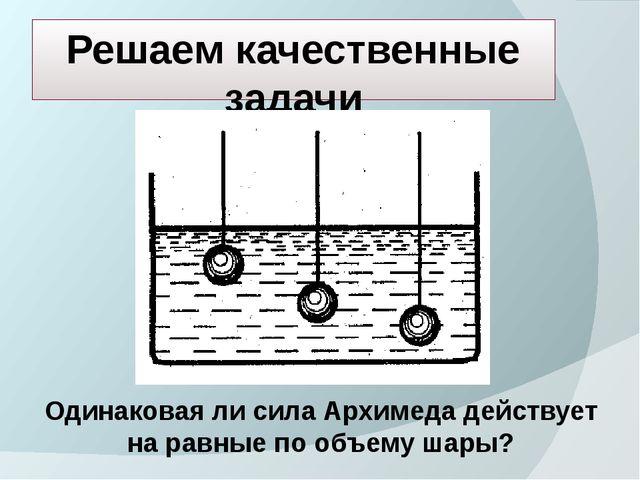Решаем качественные задачи Одинаковая ли сила Архимеда действует на равные по...