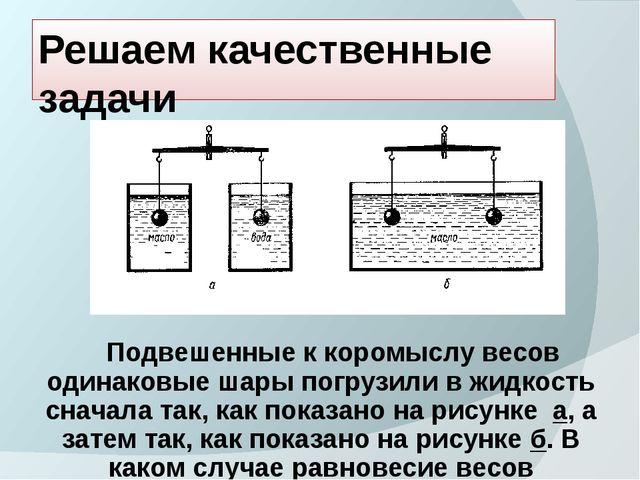 Решаем качественные задачи Подвешенные к коромыслу весов одинаковые шары погр...