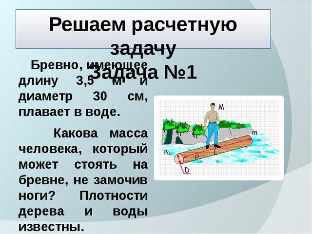 Решаем расчетную задачу Задача №1 Бревно, имеющее длину 3,5 м и диаметр 30 см...