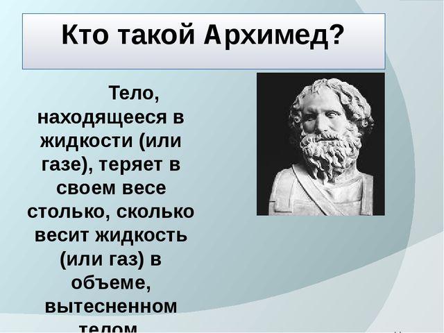 Кто такой Архимед? Тело, находящееся в жидкости (или газе), теряет в своем ве...
