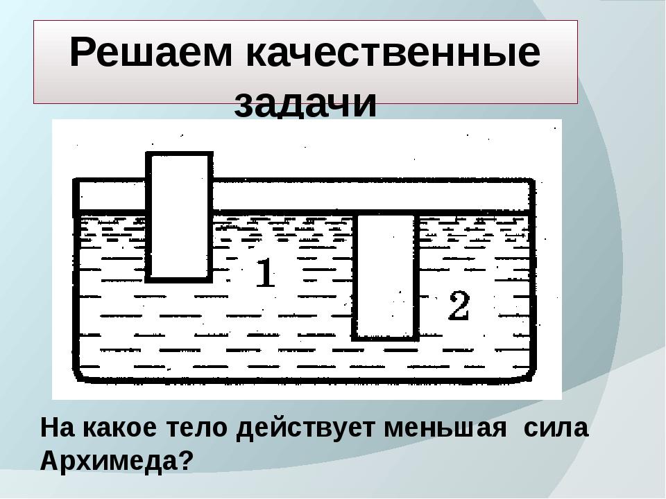 Решаем качественные задачи На какое тело действует меньшая сила Архимеда?
