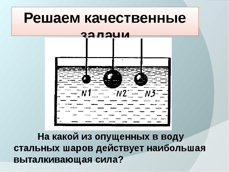 Решаем качественные задачи На какой из опущенных в воду стальных шаров действ...