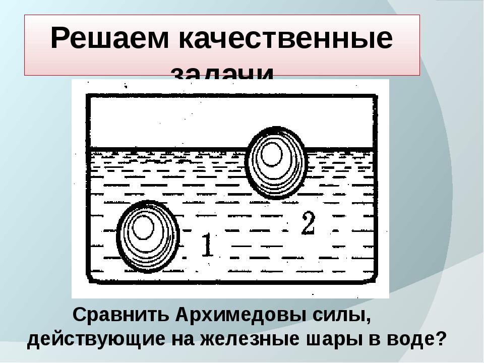 Решаем качественные задачи Сравнить Архимедовы силы, действующие на железные...
