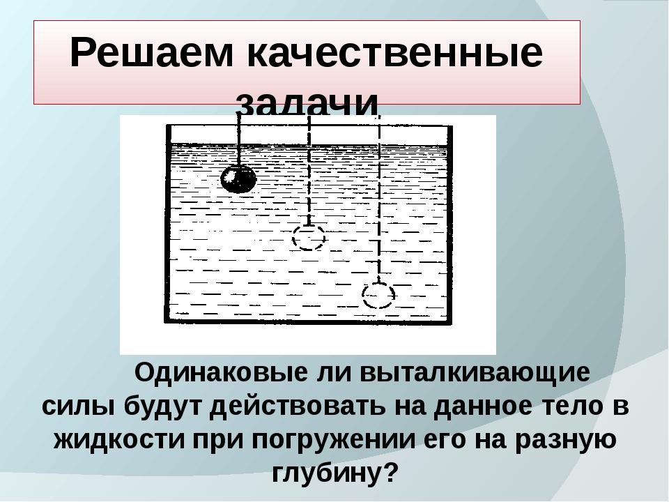 Решаем качественные задачи Одинаковые ли выталкивающие силы будут действовать...