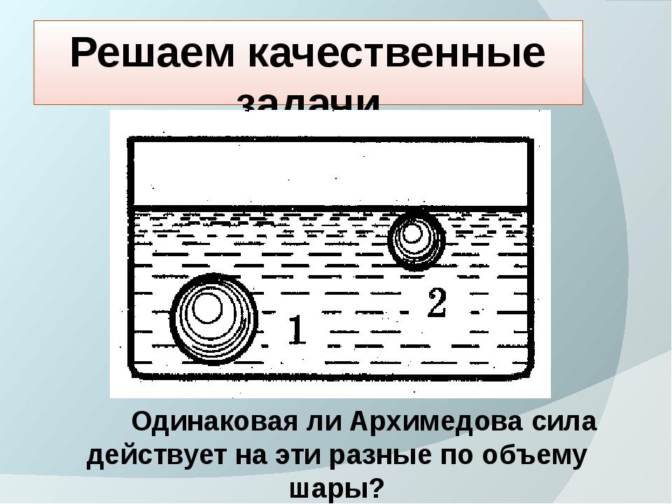 Решаем качественные задачи Одинаковая ли Архимедова сила действует на эти раз...