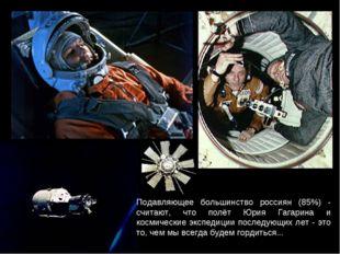Подавляющее большинство россиян (85%) - считают, что полёт Юрия Гагарина и ко