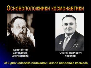 Константин Эдуардович Циолковский Сергей Павлович Королёв Эти два человека по