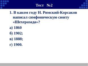 Тест №2 1. В каком году Н. Римский-Корсаков написал симфоническую сюиту «Шех