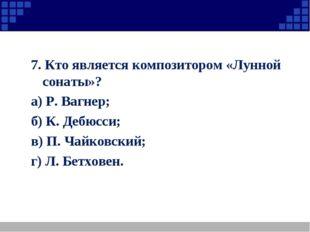 7. Кто является композитором «Лунной сонаты»? а) Р. Вагнер; б) К. Дебюсси; в)