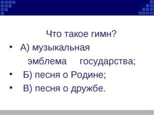 Что такое гимн? А) музыкальная эмблема государства; Б) песня о Родине; В) пе