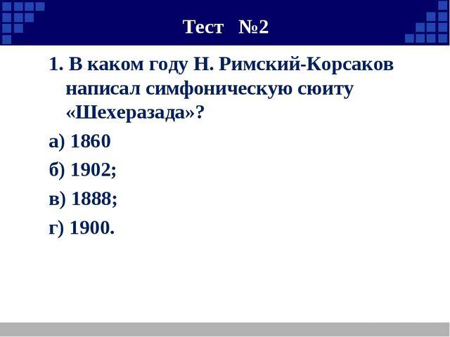Тест №2 1. В каком году Н. Римский-Корсаков написал симфоническую сюиту «Шех...