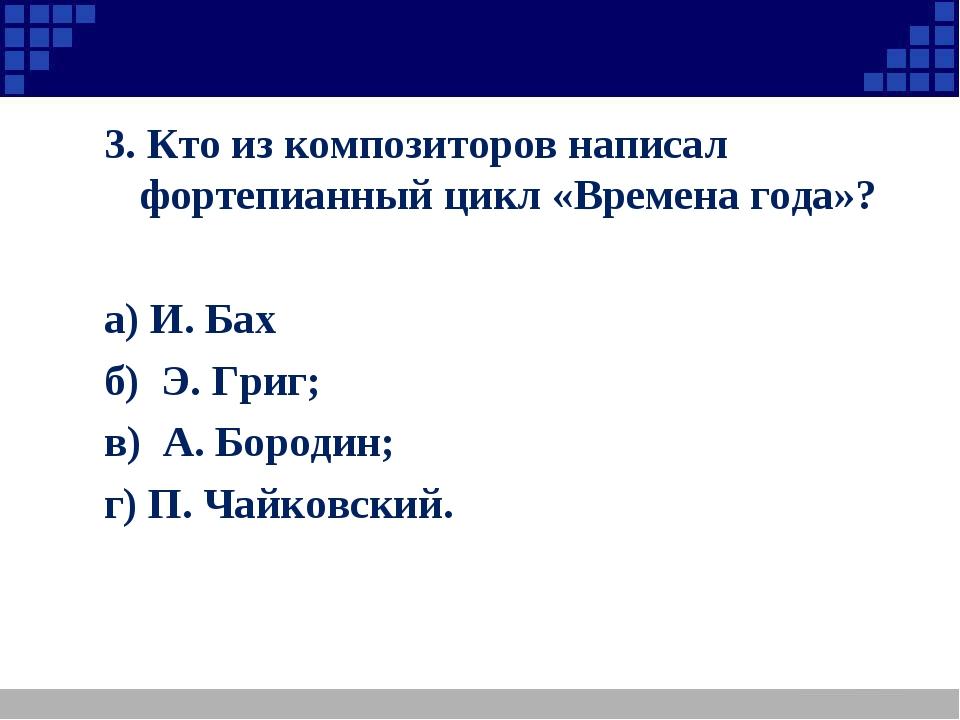 3. Кто из композиторов написал фортепианный цикл «Времена года»? а) И. Бах б)...