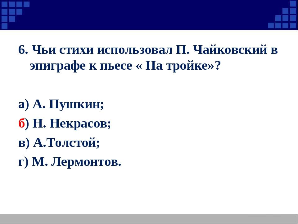 6. Чьи стихи использовал П. Чайковский в эпиграфе к пьесе « На тройке»? а) А....