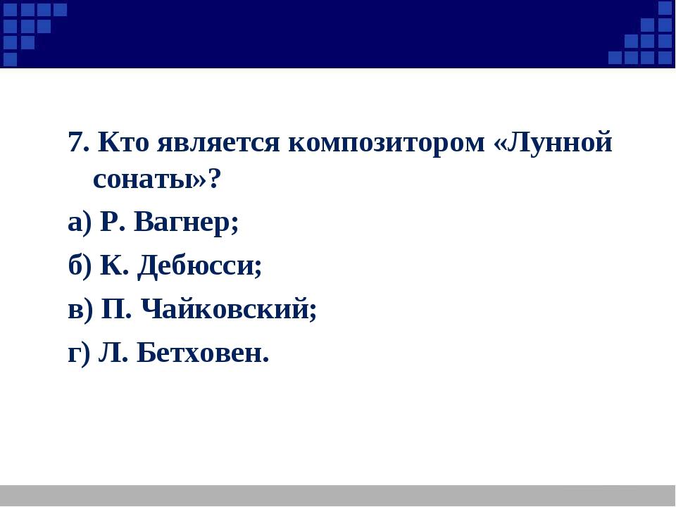 7. Кто является композитором «Лунной сонаты»? а) Р. Вагнер; б) К. Дебюсси; в)...