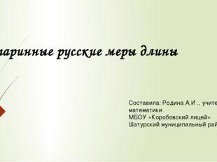 Старинные русские меры длины Составила: Родина А.И ., учитель математики МБОУ
