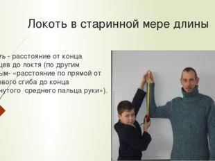 Локоть в старинной мере длины Локоть - расстояние от конца пальцев до локтя (