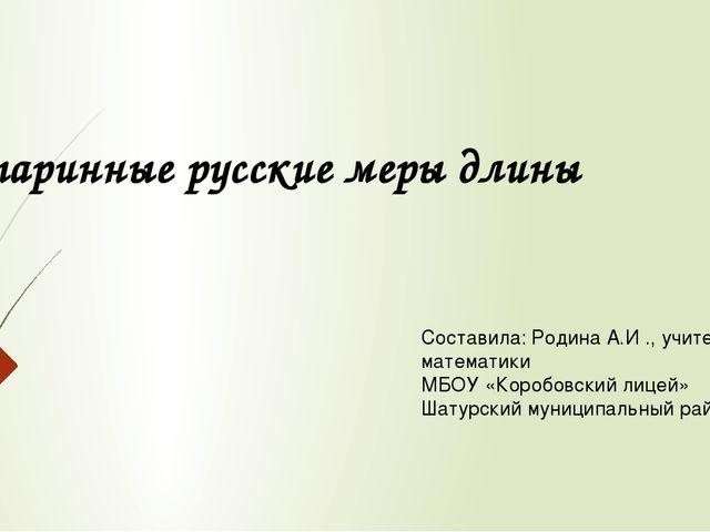 Старинные русские меры длины Составила: Родина А.И ., учитель математики МБОУ...