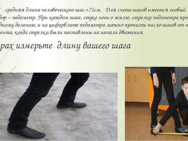 ШАГ - средняя длина человеческого шаг =71см. Для счета шагов имеется особый...