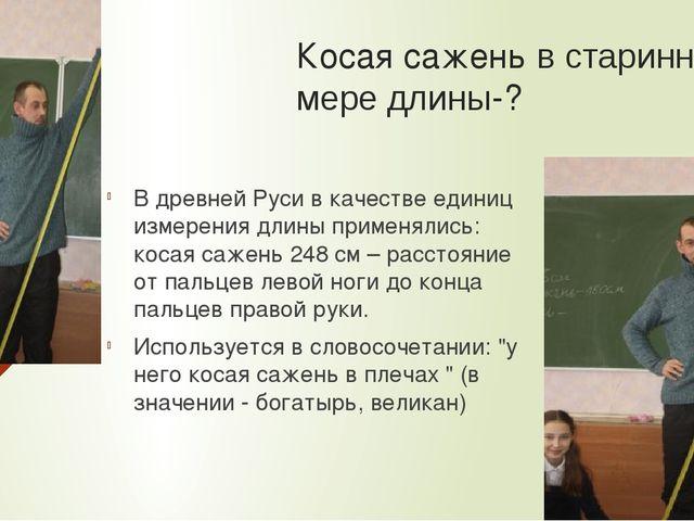 Косая сажень в старинной мере длины-? В древней Руси в качестве единиц измере...