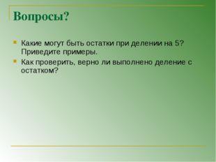 Вопросы? Какие могут быть остатки при делении на 5? Приведите примеры. Как пр