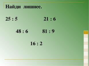 Найди лишнее. 25 : 5 21 : 6 48 : 6 81 : 9 16 : 2