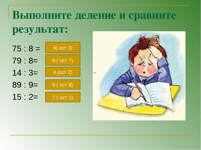 Выполните деление и сравните результат: 75 : 8 = 79 : 8= 14 : 3= 89 : 9= 15 :...