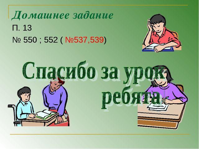 Домашнее задание П. 13 № 550 ; 552 ( №537,539)