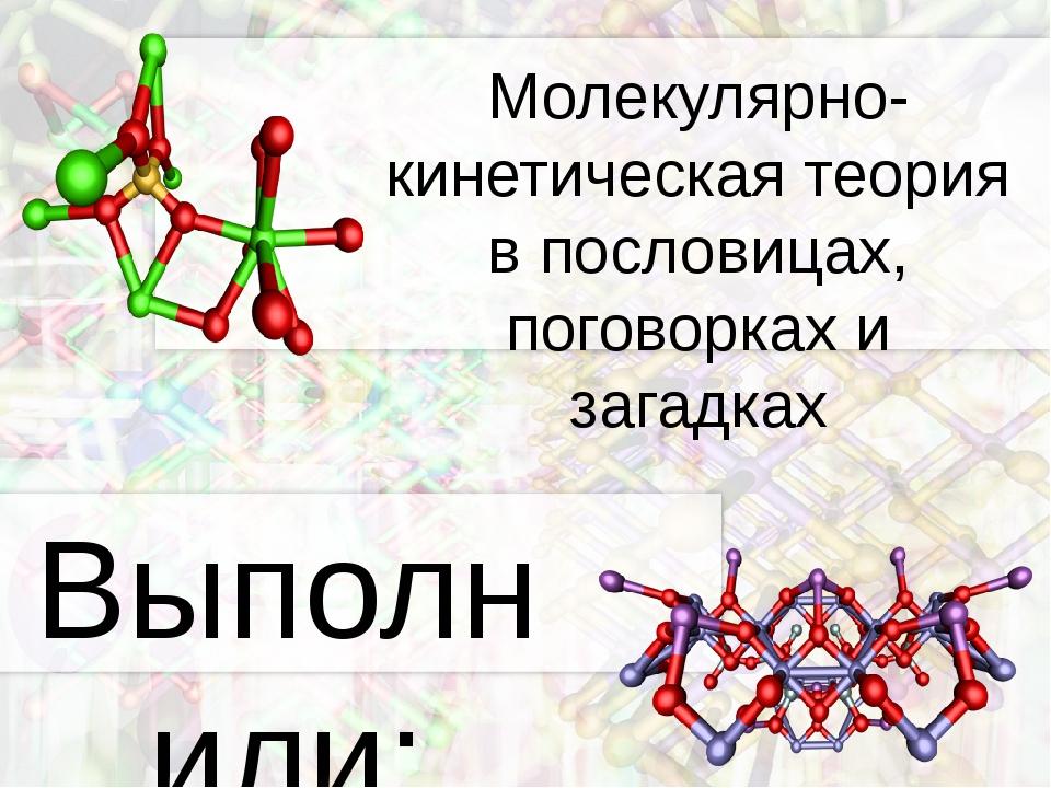 Молекулярно-кинетическая теория в пословицах, поговорках и загадках Выполнили...