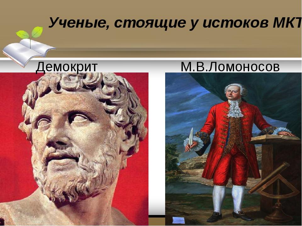 Ученые, стоящие у истоков МКТ Демокрит М.В.Ломоносов
