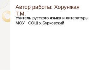 Автор работы: Хорунжая Т.М. Учитель русского языка и литературы МОУ СОШ х.Бур