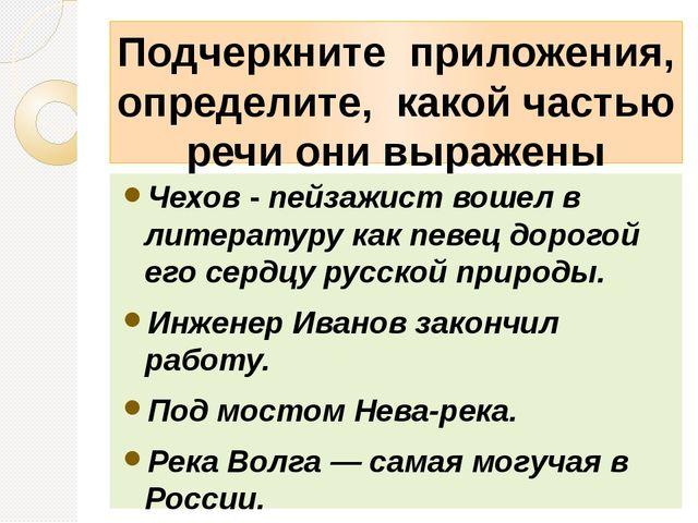 Подчеркните приложения, определите, какой частью речи они выражены Чехов - пе...