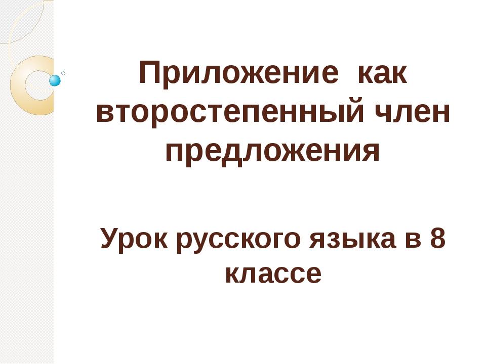 Приложение как второстепенный член предложения Урок русского языка в 8 классе