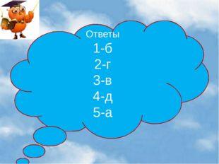 Ответы 1-б 2-г 3-в 4-д 5-а